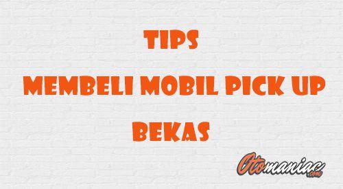 Tips Membeli Mobil Pick Up Bekas